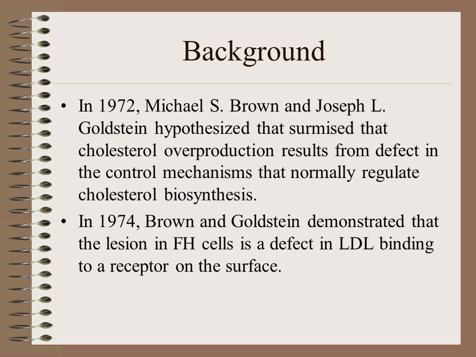 Background In 1972, Michael S. Brown and Joseph L. Goldstein hypothesized that surmised that cholesterol overproduction results from defect in the con