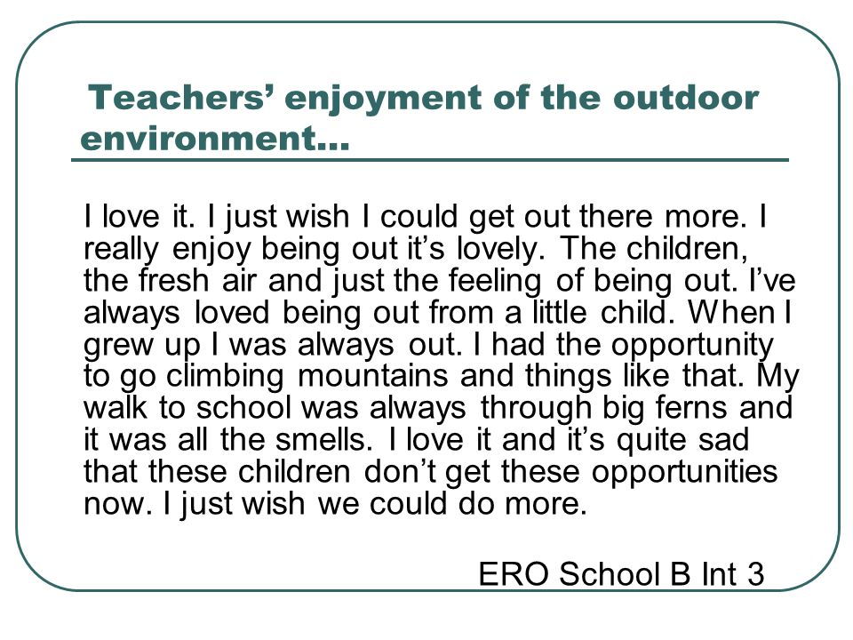 Teachers' enjoyment of the outdoor environment… I love it. I just wish I could get out there more. I really enjoy being out it's lovely. The children,