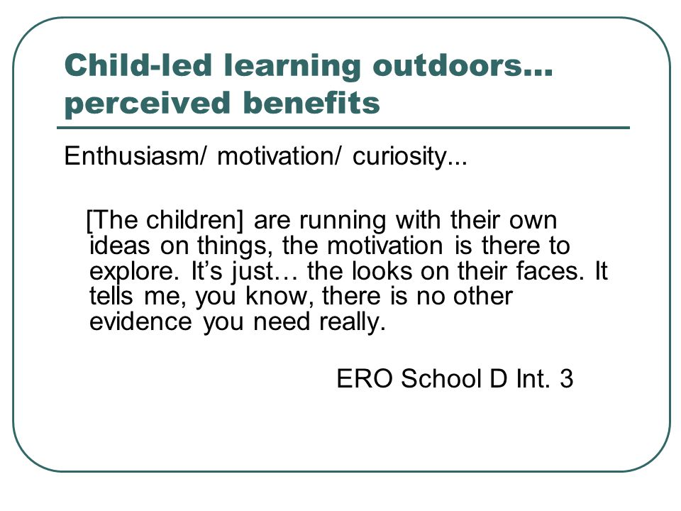 Child-led learning outdoors… perceived benefits Enthusiasm/ motivation/ curiosity... [The children] are running with their own ideas on things, the mo