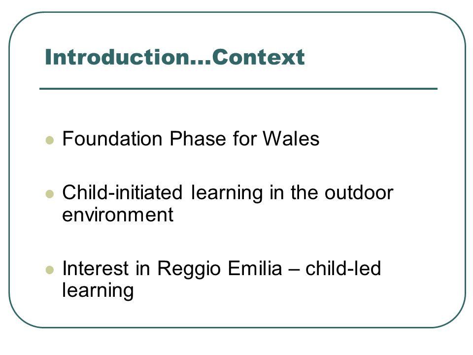 Introduction...Context Foundation Phase for Wales Child-initiated learning in the outdoor environment Interest in Reggio Emilia – child-led learning