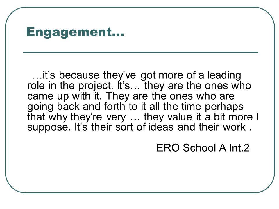 Engagement… …it's because they've got more of a leading role in the project. It's… they are the ones who came up with it. They are the ones who are go
