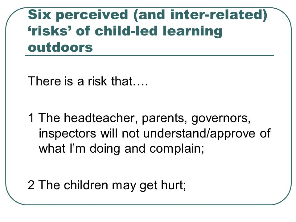Six perceived (and inter-related) 'risks' of child-led learning outdoors There is a risk that…. 1 The headteacher, parents, governors, inspectors will