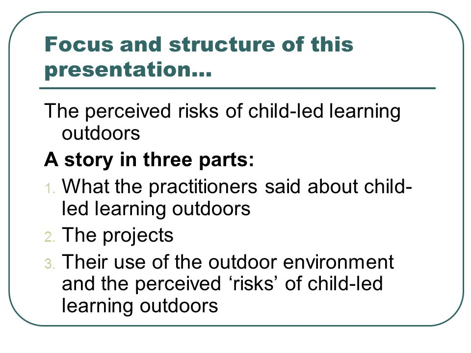 Focus and structure of this presentation… The perceived risks of child-led learning outdoors A story in three parts: 1. What the practitioners said ab