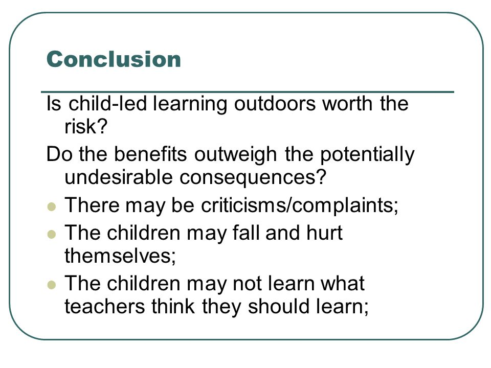 Conclusion Is child-led learning outdoors worth the risk? Do the benefits outweigh the potentially undesirable consequences? There may be criticisms/c