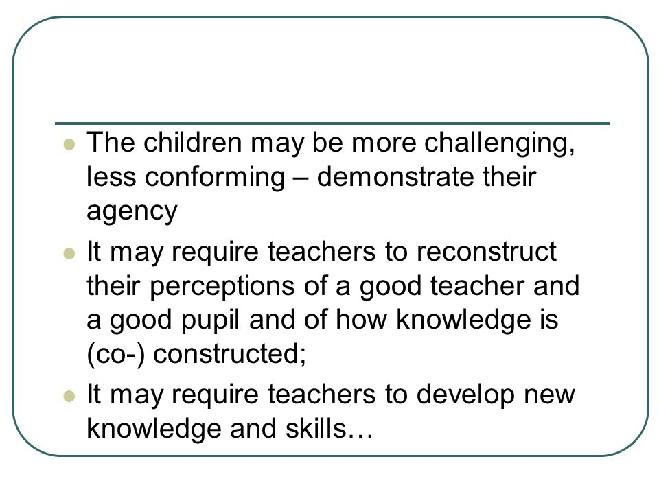 The children may be more challenging, less conforming – demonstrate their agency It may require teachers to reconstruct their perceptions of a good te