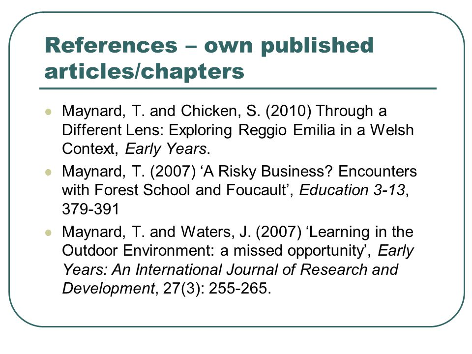 References – own published articles/chapters Maynard, T. and Chicken, S. (2010) Through a Different Lens: Exploring Reggio Emilia in a Welsh Context,