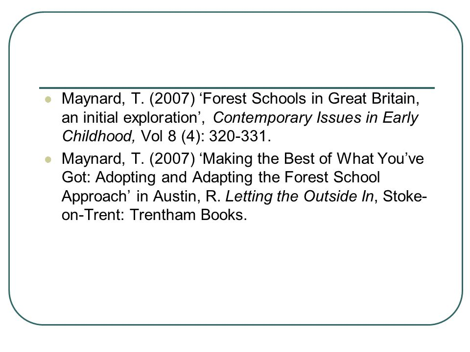 Maynard, T. (2007) 'Forest Schools in Great Britain, an initial exploration', Contemporary Issues in Early Childhood, Vol 8 (4): 320-331. Maynard, T.
