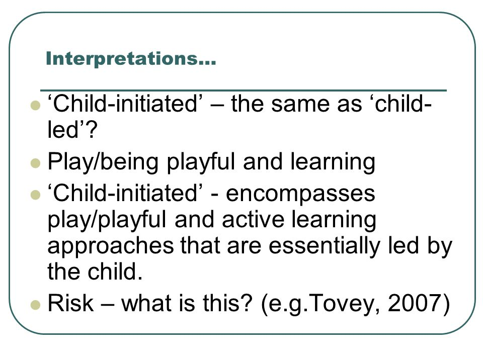 Interpretations… 'Child-initiated' – the same as 'child- led'? Play/being playful and learning 'Child-initiated' - encompasses play/playful and active