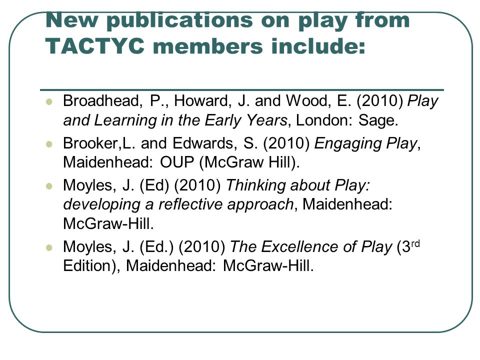 New publications on play from TACTYC members include: Broadhead, P., Howard, J. and Wood, E. (2010) Play and Learning in the Early Years, London: Sage