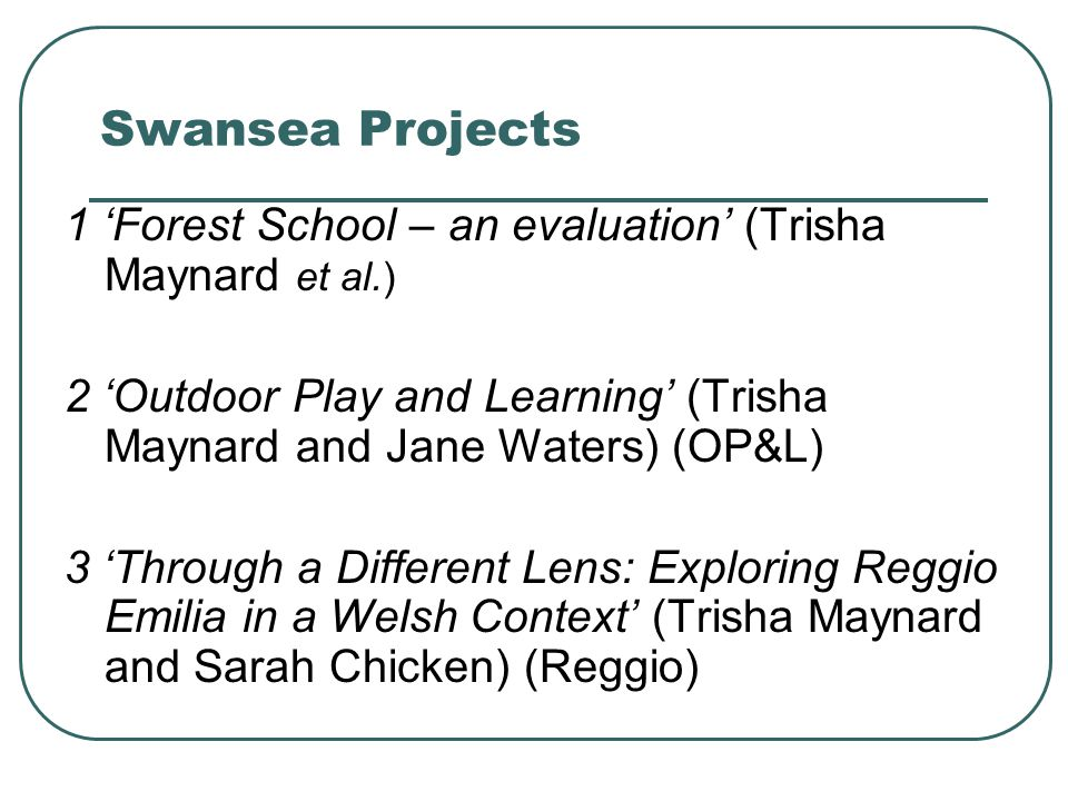 Swansea Projects 1 'Forest School – an evaluation' (Trisha Maynard et al.) 2 'Outdoor Play and Learning' (Trisha Maynard and Jane Waters) (OP&L) 3 'Th