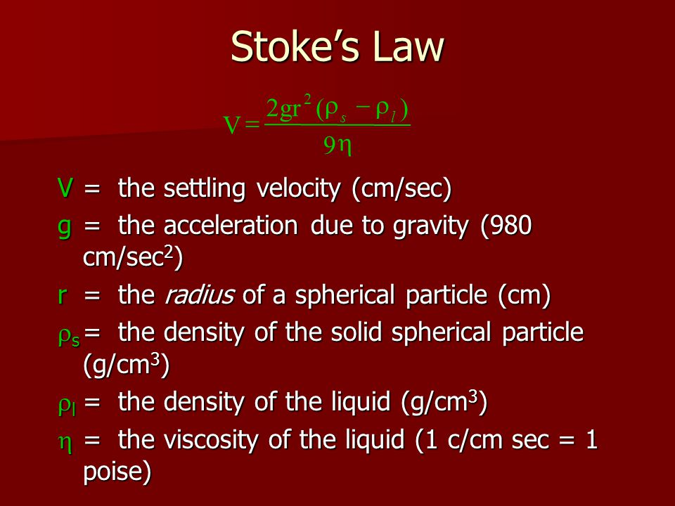 Stoke's Law V= the settling velocity (cm/sec) g= the acceleration due to gravity (980 cm/sec 2 ) r = the radius of a spherical particle (cm)  s = the density of the solid spherical particle (g/cm 3 )  l = the density of the liquid (g/cm 3 )  = the viscosity of the liquid (1 c/cm sec = 1 poise) V 2gr() 9 2    sl
