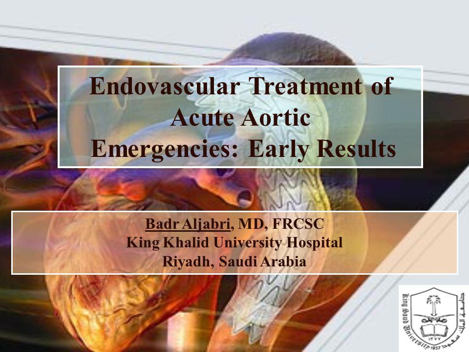 Endovascular Treatment of Acute Aortic Emergencies: Early Results Badr Aljabri, MD, FRCSC King Khalid University Hospital Riyadh, Saudi Arabia