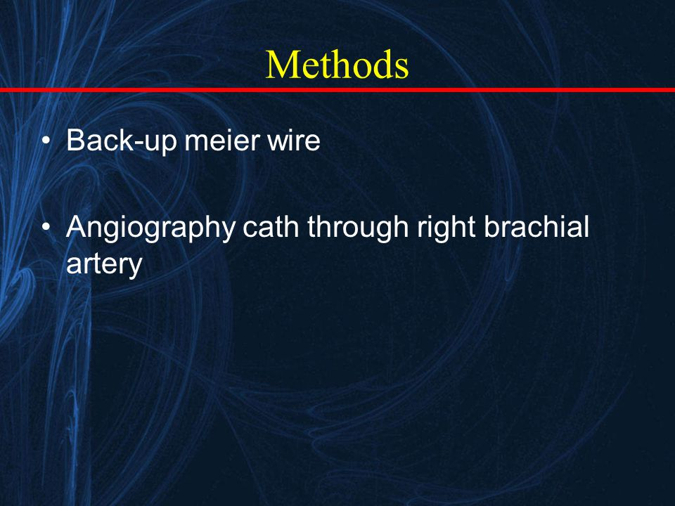 Methods Back-up meier wire Angiography cath through right brachial artery