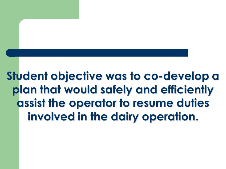 Student objective was to co-develop a plan that would safely and efficiently assist the operator to resume duties involved in the dairy operation.
