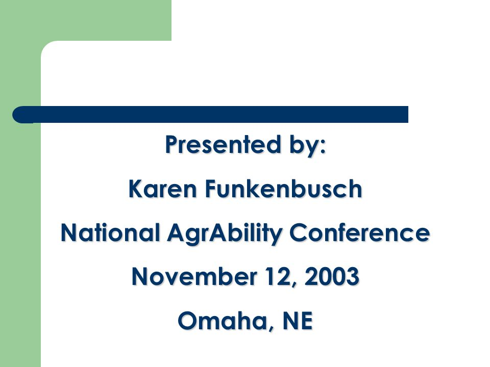 Presented by: Karen Funkenbusch National AgrAbility Conference November 12, 2003 Omaha, NE