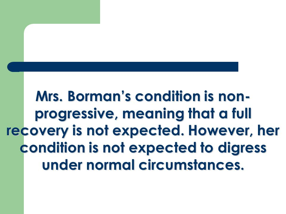Mrs. Borman's condition is non- progressive, meaning that a full recovery is not expected.