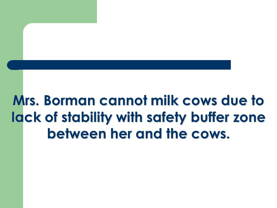 Mrs. Borman cannot milk cows due to lack of stability with safety buffer zone between her and the cows.