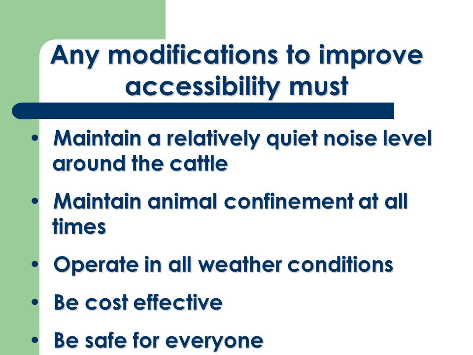 Any modifications to improve accessibility must Maintain a relatively quiet noise level around the cattle Maintain a relatively quiet noise level around the cattle Maintain animal confinement at all times Maintain animal confinement at all times Operate in all weather conditions Operate in all weather conditions Be cost effective Be cost effective Be safe for everyone Be safe for everyone
