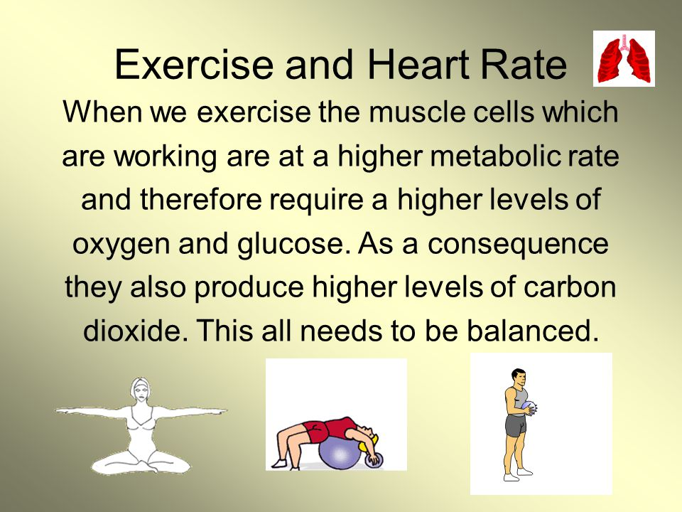 Exercise and Heart Rate When we exercise the muscle cells which are working are at a higher metabolic rate and therefore require a higher levels of ox