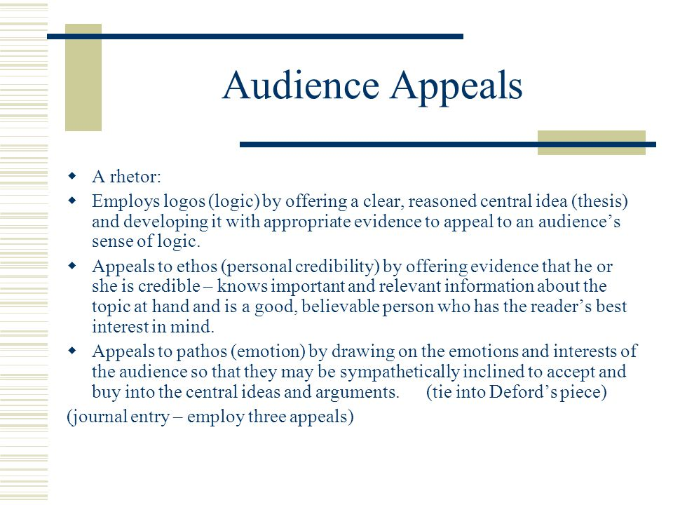 Audience Appeals  A rhetor:  Employs logos (logic) by offering a clear, reasoned central idea (thesis) and developing it with appropriate evidence t