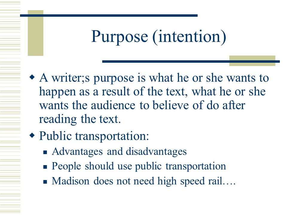 Purpose (intention)  A writer;s purpose is what he or she wants to happen as a result of the text, what he or she wants the audience to believe of do