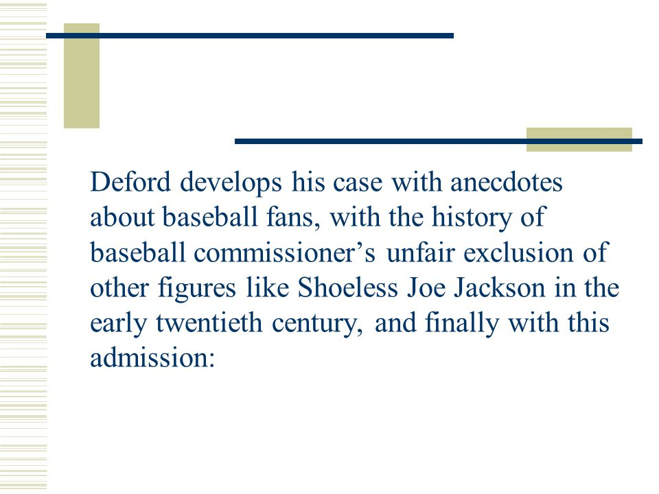 Deford develops his case with anecdotes about baseball fans, with the history of baseball commissioner's unfair exclusion of other figures like Shoele