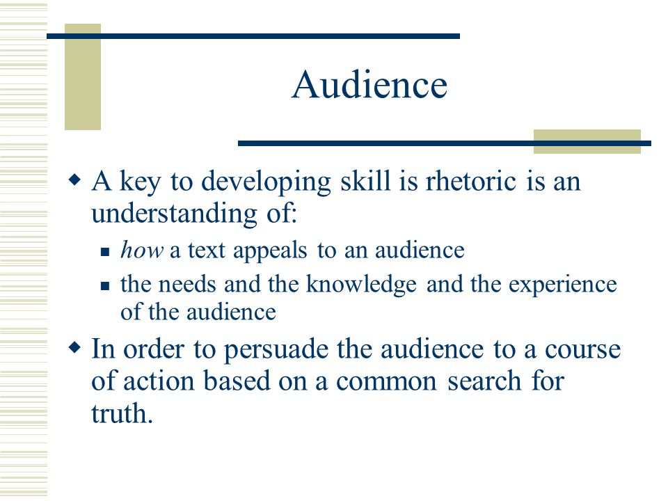 Audience  A key to developing skill is rhetoric is an understanding of: how a text appeals to an audience the needs and the knowledge and the experie