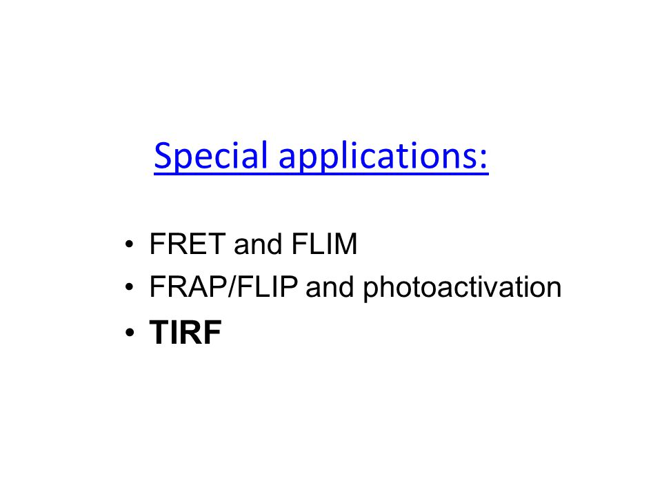 Special applications: FRET and FLIM FRAP/FLIP and photoactivation TIRF