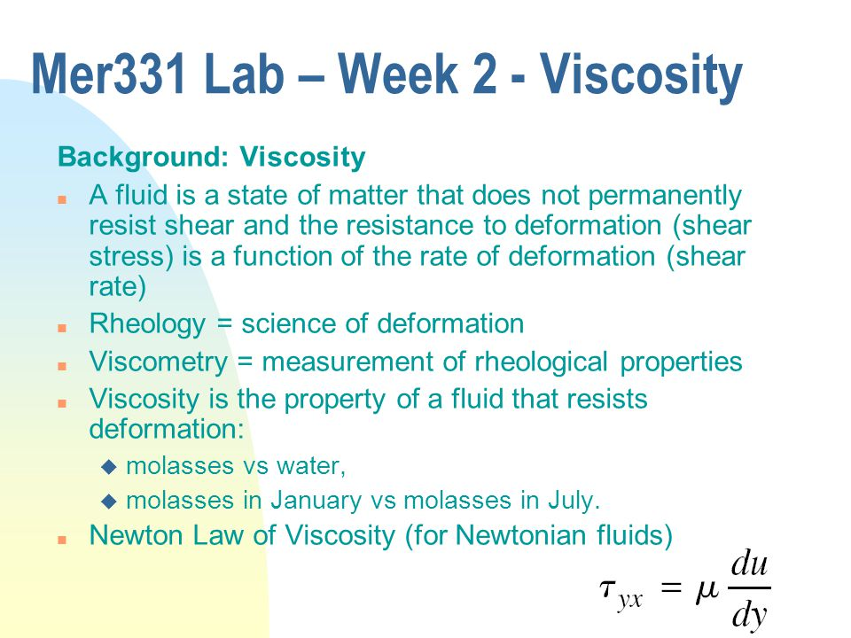 Mer331 Lab – Week 2 - Viscosity Background: Viscosity n A fluid is a state of matter that does not permanently resist shear and the resistance to deformation (shear stress) is a function of the rate of deformation (shear rate) n Rheology = science of deformation n Viscometry = measurement of rheological properties n Viscosity is the property of a fluid that resists deformation: u molasses vs water, u molasses in January vs molasses in July.