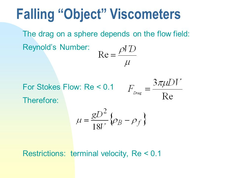 Falling Object Viscometers The drag on a sphere depends on the flow field: Reynold's Number: For Stokes Flow: Re < 0.1 Therefore: Restrictions: terminal velocity, Re < 0.1