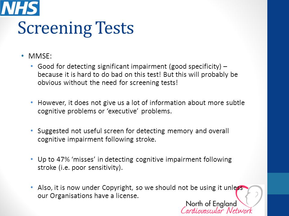 Screening Tests MMSE: Good for detecting significant impairment (good specificity) – because it is hard to do bad on this test! But this will probably