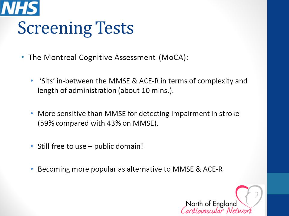 Screening Tests The Montreal Cognitive Assessment (MoCA): 'Sits' in-between the MMSE & ACE-R in terms of complexity and length of administration (abou
