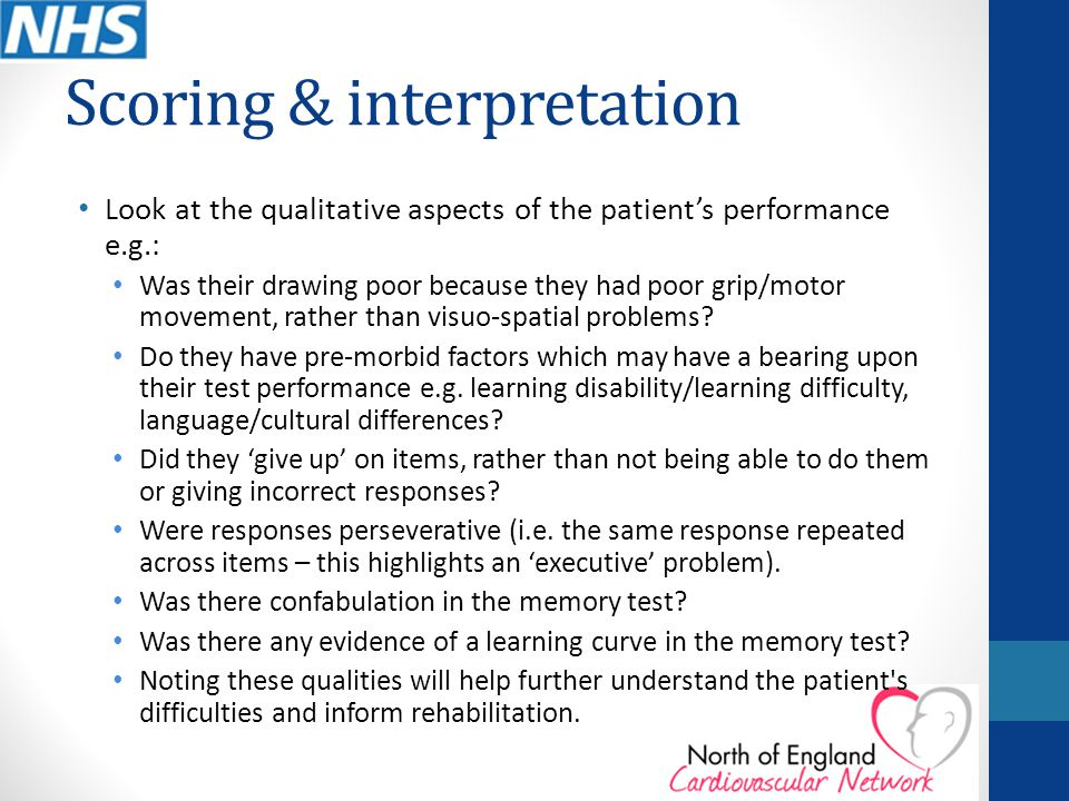 Scoring & interpretation Look at the qualitative aspects of the patient's performance e.g.: Was their drawing poor because they had poor grip/motor mo