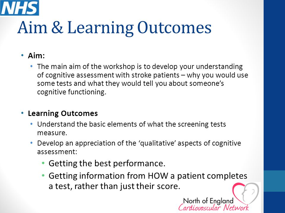 Aim & Learning Outcomes Aim: The main aim of the workshop is to develop your understanding of cognitive assessment with stroke patients – why you woul