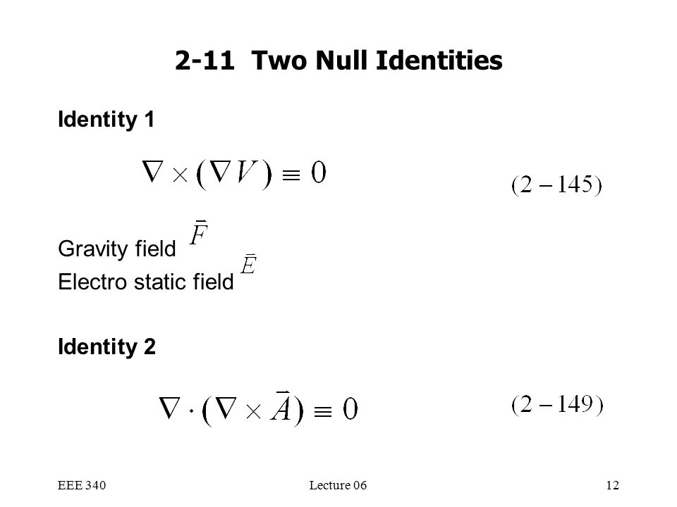 EEE 340Lecture 0612 2-11 Two Null Identities Identity 1 Gravity field Electro static field Identity 2