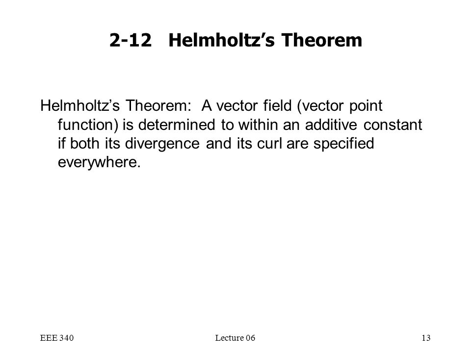 EEE 340Lecture 0613 2-12 Helmholtz's Theorem Helmholtz's Theorem: A vector field (vector point function) is determined to within an additive constant if both its divergence and its curl are specified everywhere.
