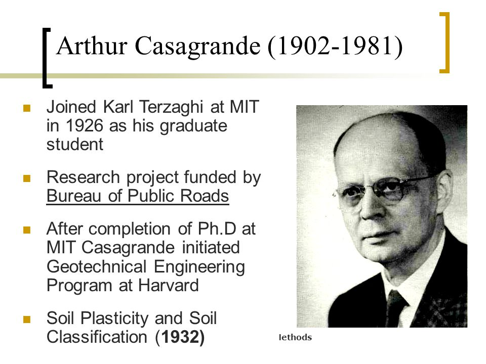 CE 1203 : Geotechnical Properties and Construction Methods Arthur Casagrande (1902-1981) Joined Karl Terzaghi at MIT in 1926 as his graduate student R
