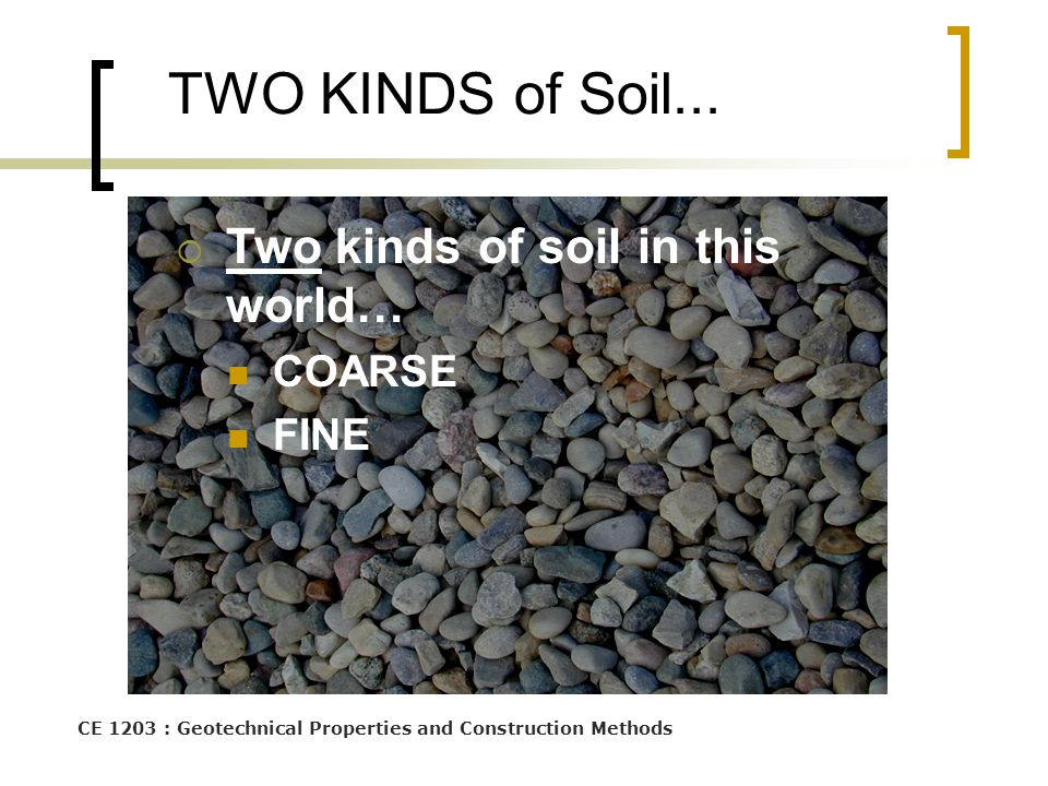 CE 1203 : Geotechnical Properties and Construction Methods TWO KINDS of Soil...  Two kinds of soil in this world… COARSE FINE