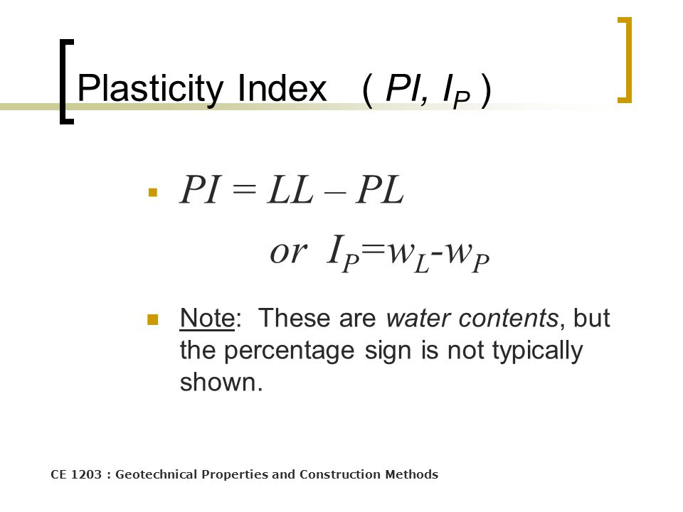 CE 1203 : Geotechnical Properties and Construction Methods Plasticity Index ( PI, I P )  PI = LL – PL or I P =w L -w P Note: These are water contents