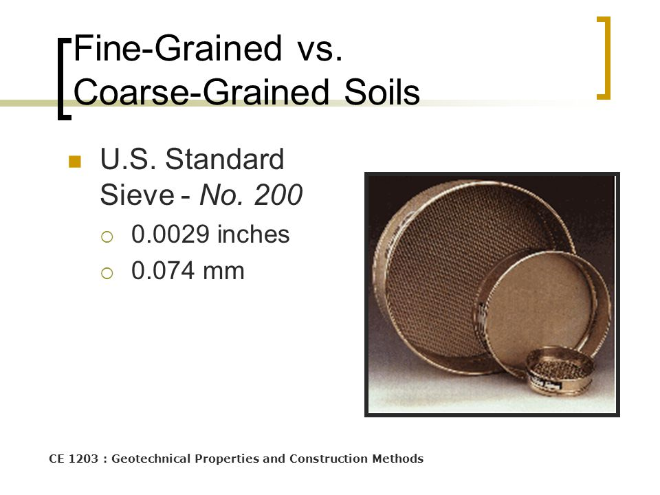 CE 1203 : Geotechnical Properties and Construction Methods Fine-Grained vs. Coarse-Grained Soils U.S. Standard Sieve - No. 200  0.0029 inches  0.074