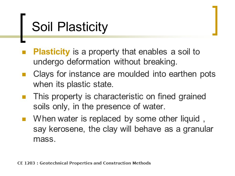CE 1203 : Geotechnical Properties and Construction Methods Soil Plasticity Plasticity is a property that enables a soil to undergo deformation without