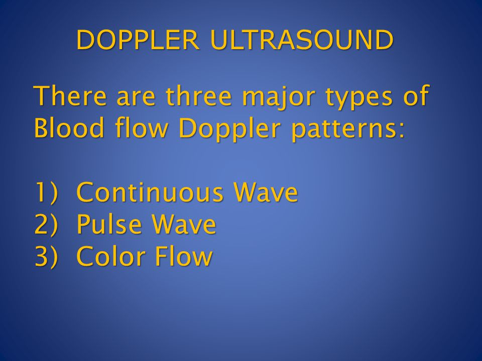 There are three major types of Blood flow Doppler patterns: 1) Continuous Wave 2) Pulse Wave 3) Color Flow DOPPLER ULTRASOUND