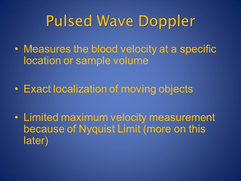 Pulsed Wave Doppler Measures the blood velocity at a specific location or sample volume Exact localization of moving objects Limited maximum velocity measurement because of Nyquist Limit (more on this later)