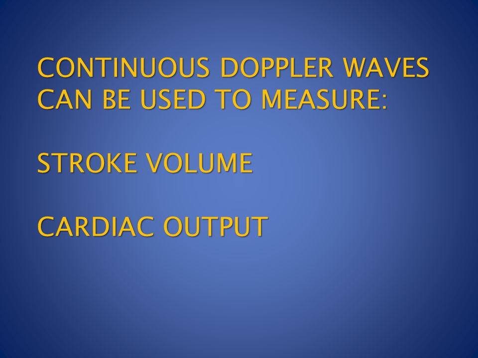 CONTINUOUS DOPPLER WAVES CAN BE USED TO MEASURE: STROKE VOLUME CARDIAC OUTPUT