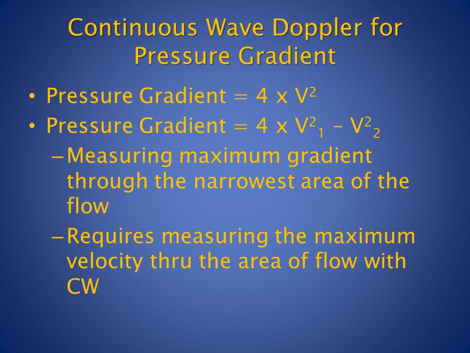 Continuous Wave Doppler for Pressure Gradient Pressure Gradient = 4 x V 2 Pressure Gradient = 4 x V 2 1 – V 2 2 – Measuring maximum gradient through the narrowest area of the flow – Requires measuring the maximum velocity thru the area of flow with CW