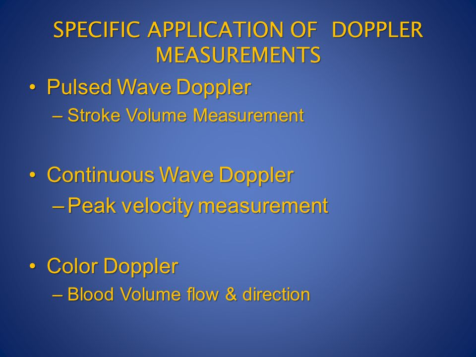 SPECIFIC APPLICATION OF DOPPLER MEASUREMENTS Pulsed Wave DopplerPulsed Wave Doppler –Stroke Volume Measurement Continuous Wave DopplerContinuous Wave Doppler –Peak velocity measurement Color DopplerColor Doppler –Blood Volume flow & direction