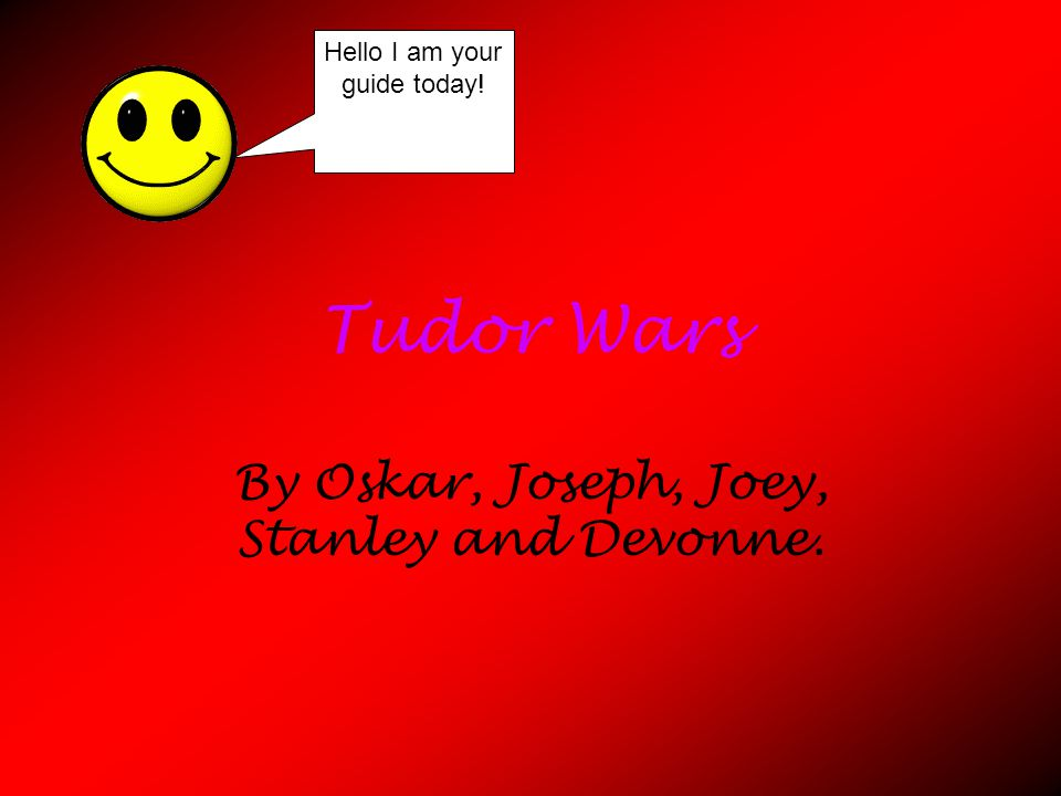 Tudor Wars By Oskar, Joseph, Joey, Stanley and Devonne. Hello I am your guide today!