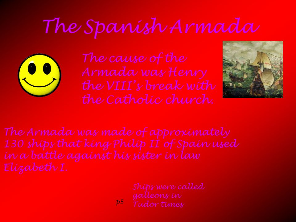 The Spanish Armada The cause of the Armada was Henry the VIII's break with the Catholic church.