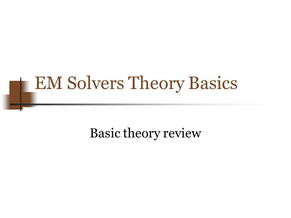 EM Solvers Theory Basics Basic theory review