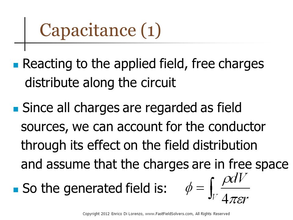Copyright 2012 Enrico Di Lorenzo, www.FastFieldSolvers.com, All Rights Reserved Capacitance (1) Reacting to the applied field, free charges distribute along the circuit Since all charges are regarded as field sources, we can account for the conductor through its effect on the field distribution and assume that the charges are in free space So the generated field is:
